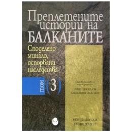 Преплетените истории на Балканите - том 3 - Споделено минало, оспорвани наследства